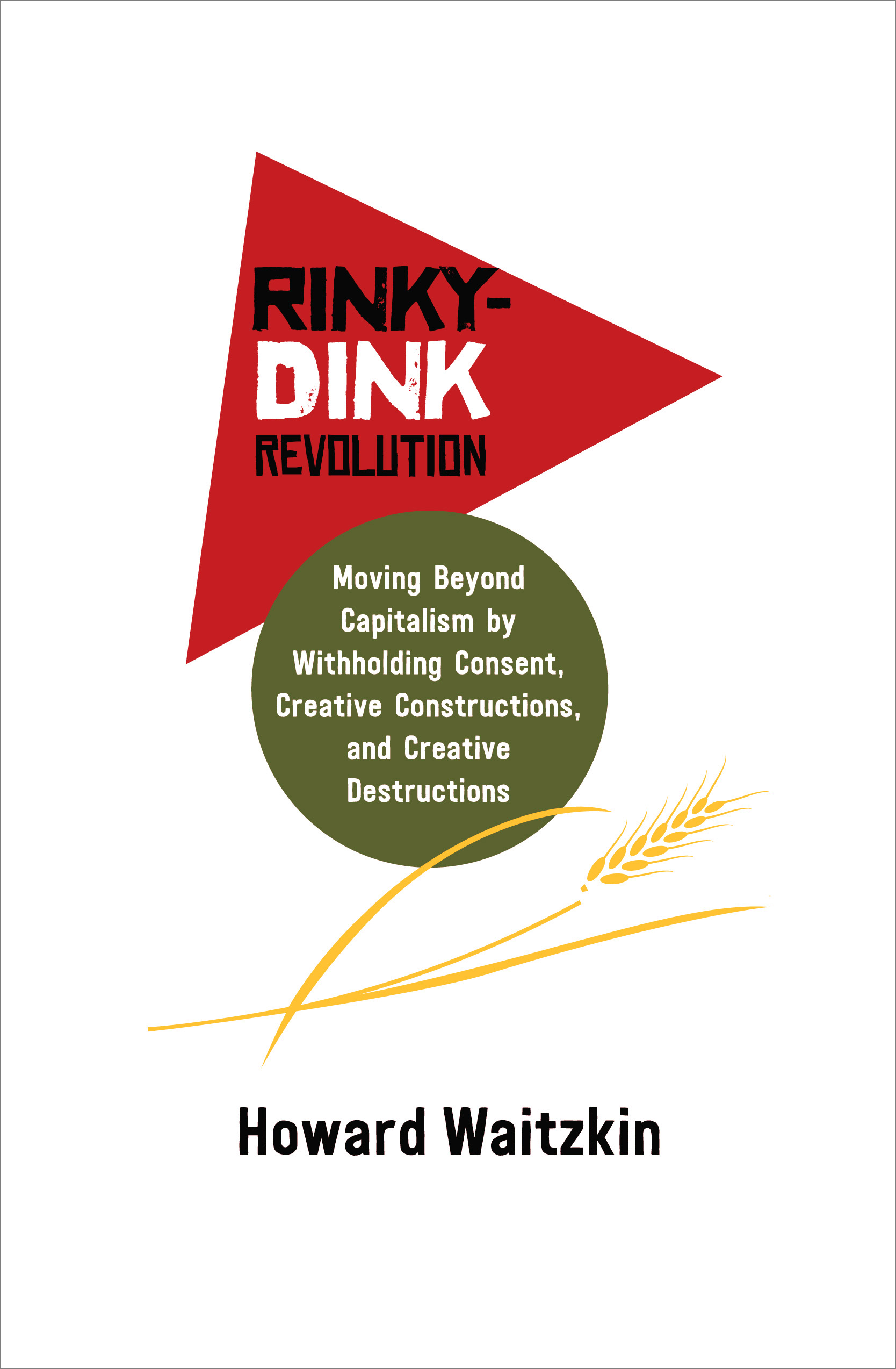 Rinky-Dink Revolution: Moving Beyond Capitalism by Withholding Consent, Creative Constructions, and Creative Destructions